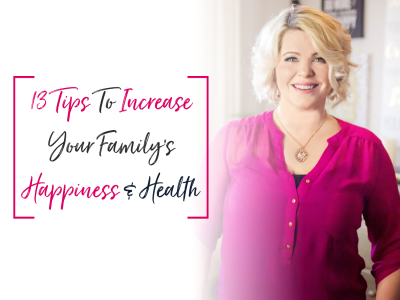 13 Tips to Increase Your Family's Happiness & Health